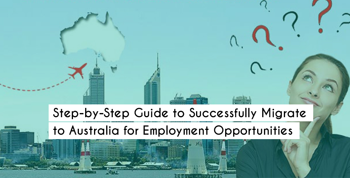 Step-by-Step Guide to Successfully Migrate to Australia for Employment Opportunities